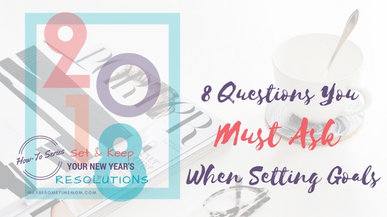 8 Questions You Must Ask When Setting Goals for 2018