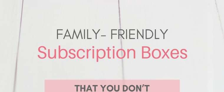 family-friendly-subscription-boxes-you-don't-want-to-miss